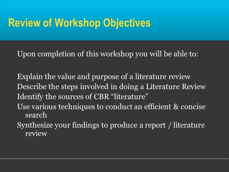 Review of Workshop Objectives Upon completion of this workshop you will be able to: Explain the value and purpose of a literature review Describe the steps involved in doing a Literature Review Identify the sources of CBR literature Use various techniques to conduct an efficient & concise search Synthesize your findings to produce a report / literature review