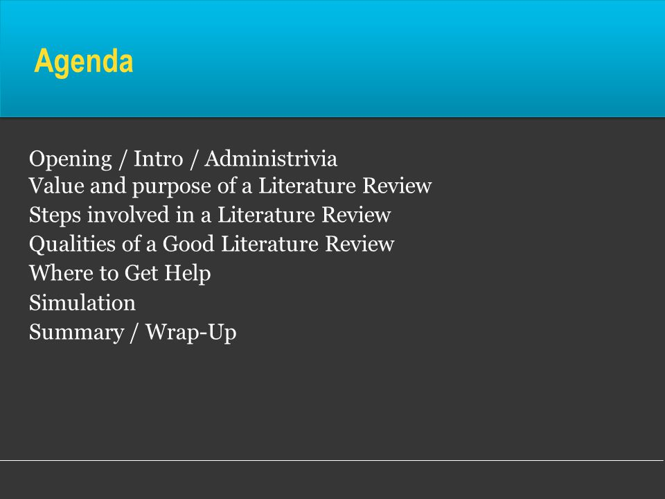 Agenda Opening / Intro / Administrivia Value and purpose of a Literature Review Steps involved in a Literature Review Qualities of a Good Literature Review Where to Get Help Simulation Summary / Wrap-Up