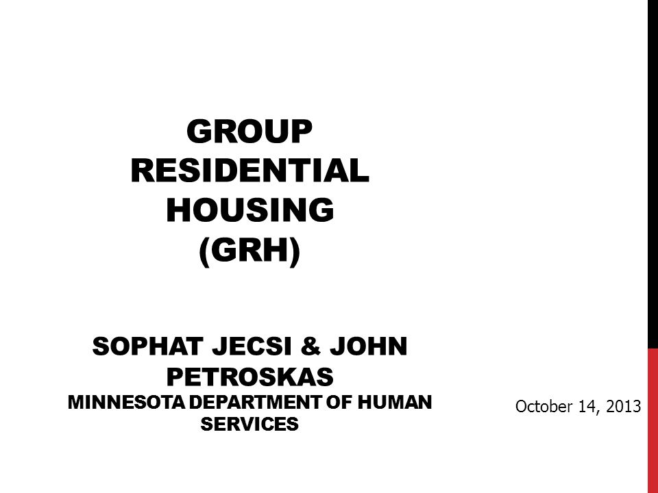 GROUP RESIDENTIAL HOUSING (GRH) SOPHAT JECSI & JOHN PETROSKAS MINNESOTA DEPARTMENT OF HUMAN SERVICES October 14, 2013