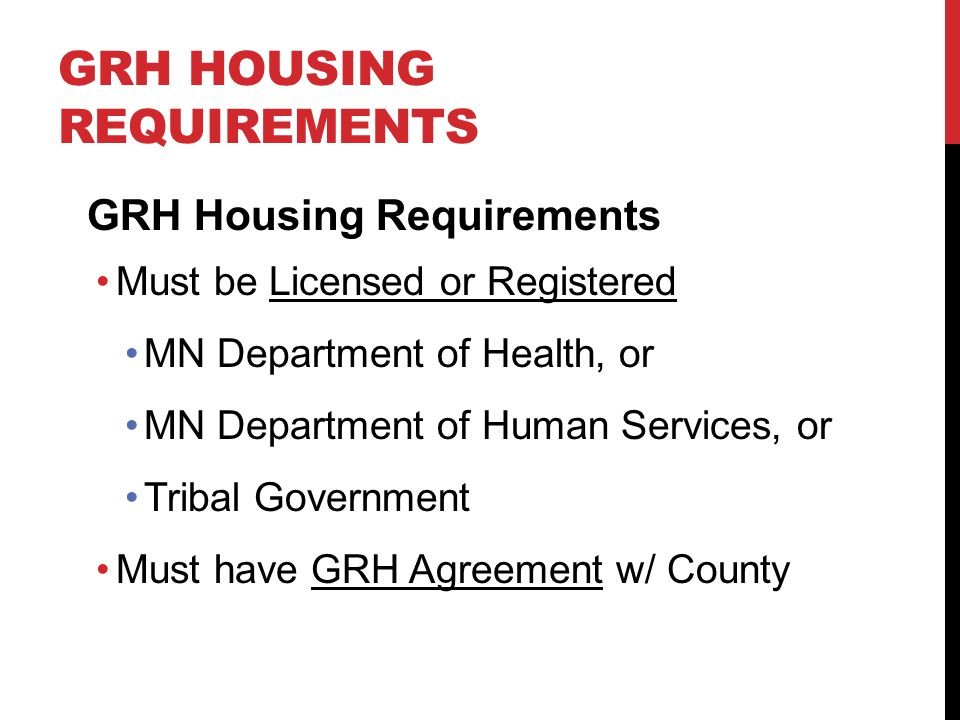GRH HOUSING REQUIREMENTS GRH Housing Requirements Must be Licensed or Registered MN Department of Health, or MN Department of Human Services, or Tribal Government Must have GRH Agreement w/ County