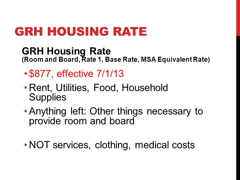 GRH HOUSING RATE GRH Housing Rate (Room and Board, Rate 1, Base Rate, MSA Equivalent Rate) $877, effective 7/1/13 Rent, Utilities, Food, Household Sup