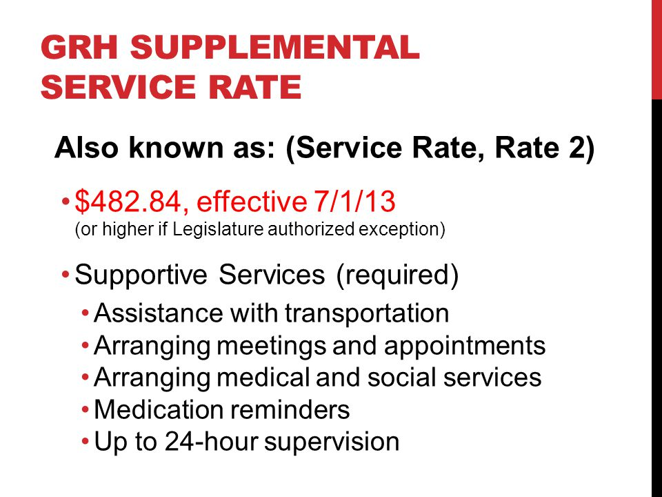 GRH SUPPLEMENTAL SERVICE RATE Also known as: (Service Rate, Rate 2) $482.84, effective 7/1/13 (or higher if Legislature authorized exception) Supporti