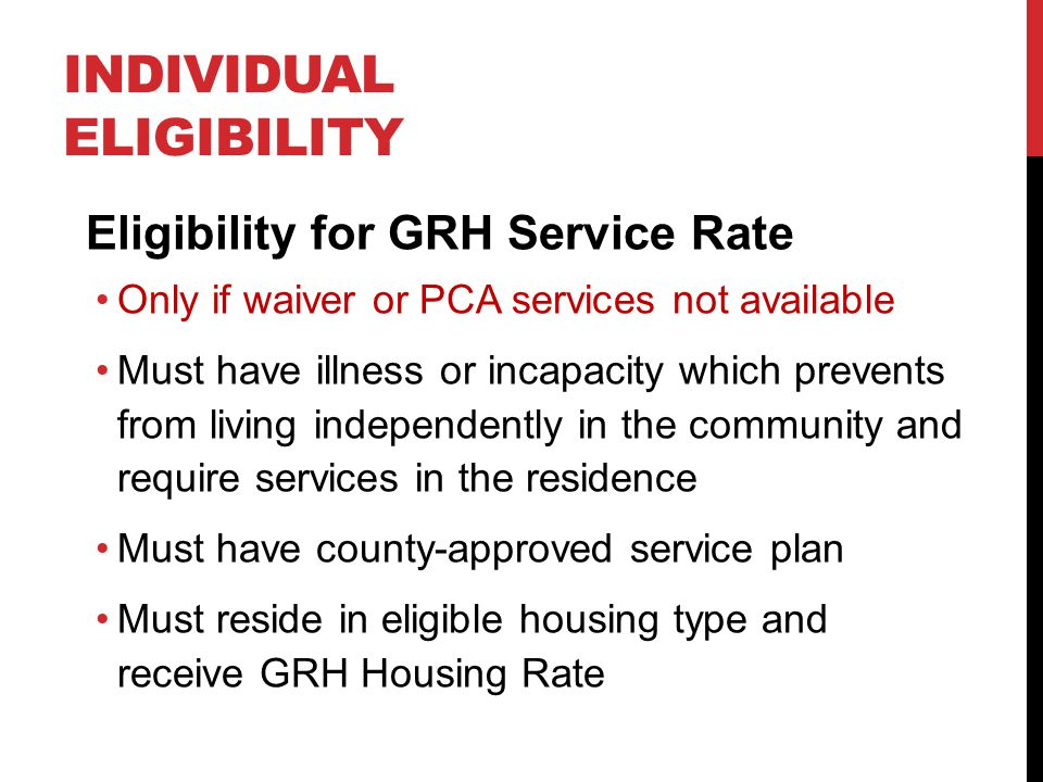 INDIVIDUAL ELIGIBILITY Eligibility for GRH Service Rate Only if waiver or PCA services not available Must have illness or incapacity which prevents fr