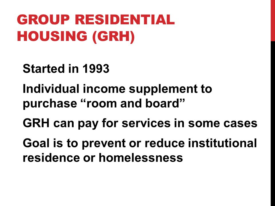 "GROUP RESIDENTIAL HOUSING (GRH) Started in 1993 Individual income supplement to purchase ""room and board"" GRH can pay for services in some cases Goal"