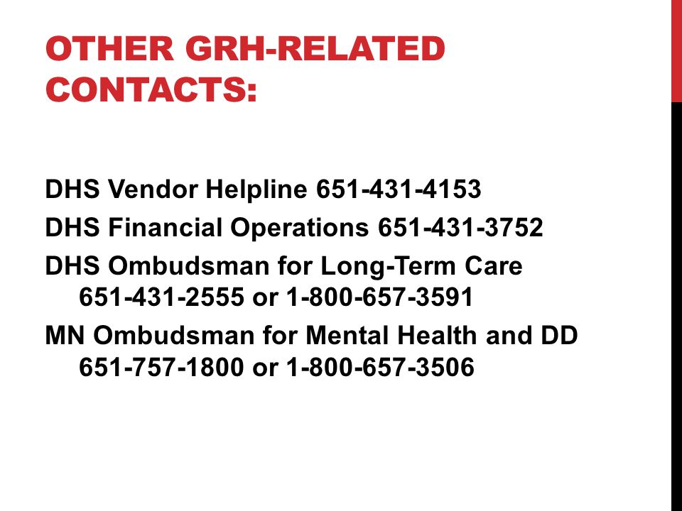 OTHER GRH-RELATED CONTACTS: DHS Vendor Helpline 651-431-4153 DHS Financial Operations 651-431-3752 DHS Ombudsman for Long-Term Care 651-431-2555 or 1-
