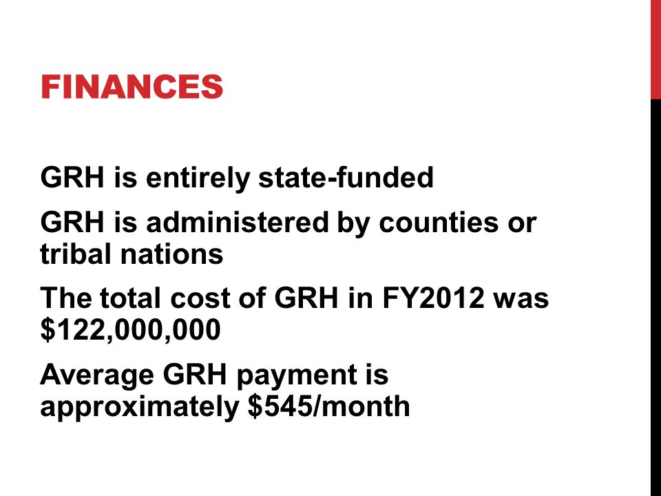 FINANCES GRH is entirely state-funded GRH is administered by counties or tribal nations The total cost of GRH in FY2012 was $122,000,000 Average GRH p