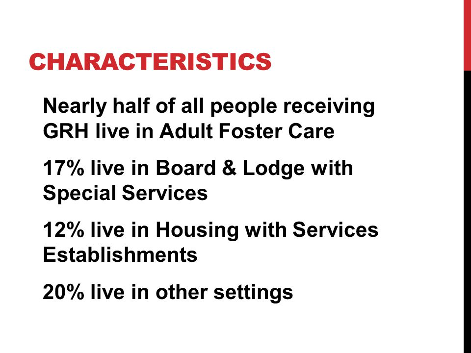 CHARACTERISTICS Nearly half of all people receiving GRH live in Adult Foster Care 17% live in Board & Lodge with Special Services 12% live in Housing