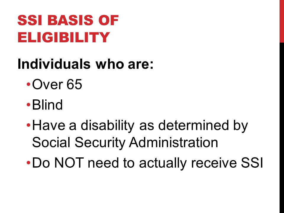 SSI BASIS OF ELIGIBILITY Individuals who are: Over 65 Blind Have a disability as determined by Social Security Administration Do NOT need to actually