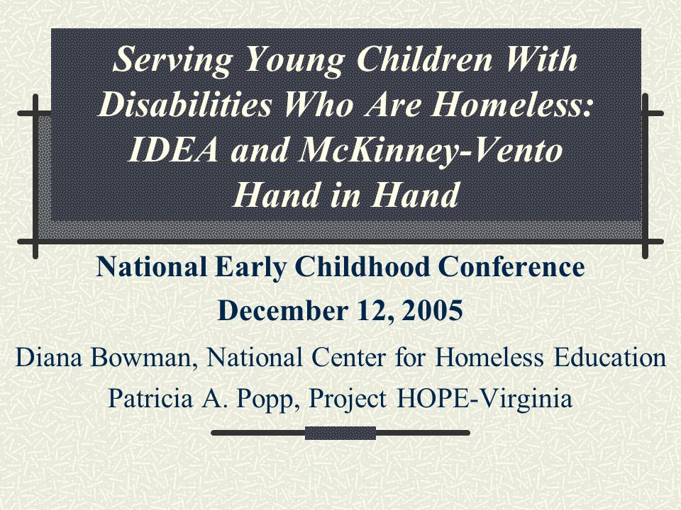 Serving Young Children With Disabilities Who Are Homeless: IDEA and McKinney-Vento Hand in Hand National Early Childhood Conference December 12, 2005 Diana Bowman, National Center for Homeless Education Patricia A.