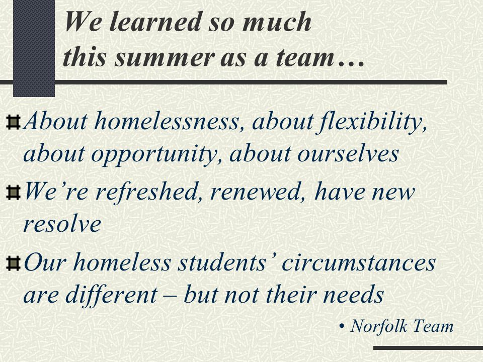 We learned so much this summer as a team… About homelessness, about flexibility, about opportunity, about ourselves We're refreshed, renewed, have new resolve Our homeless students' circumstances are different – but not their needs Norfolk Team
