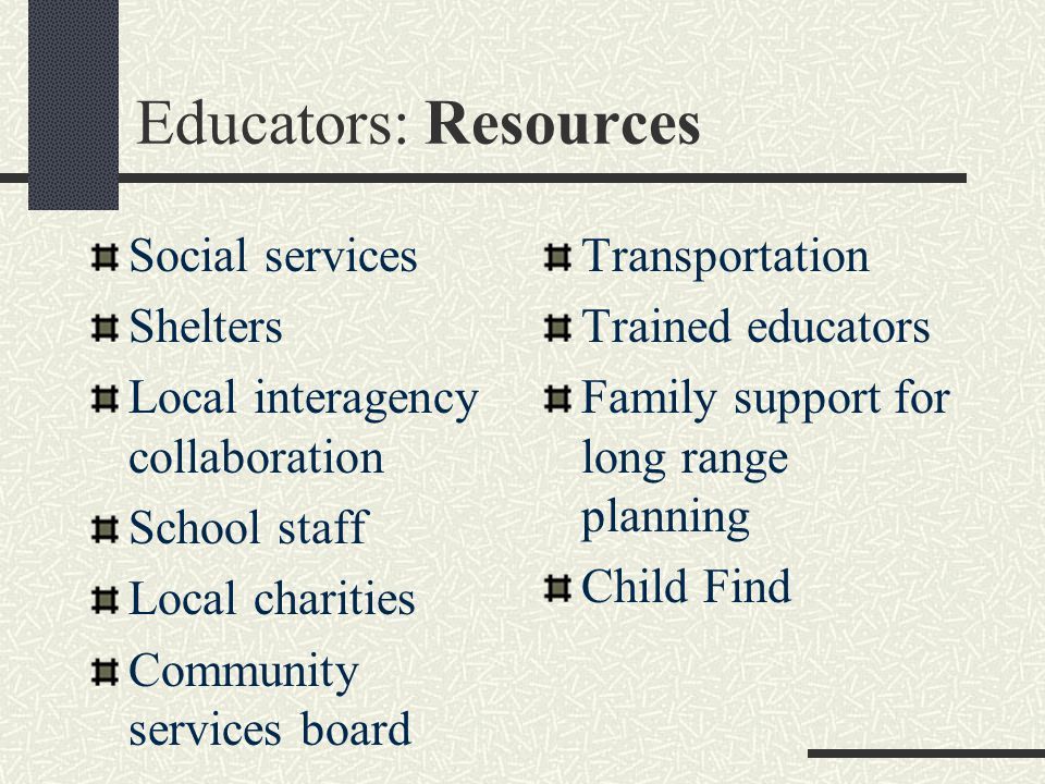 Educators: Resources Social services Shelters Local interagency collaboration School staff Local charities Community services board Transportation Trained educators Family support for long range planning Child Find
