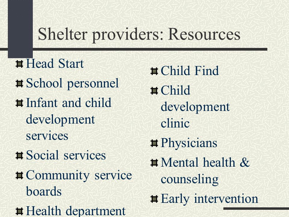 Shelter providers: Resources Head Start School personnel Infant and child development services Social services Community service boards Health department Child Find Child development clinic Physicians Mental health & counseling Early intervention