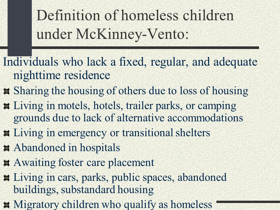 Definition of homeless children under McKinney-Vento: Individuals who lack a fixed, regular, and adequate nighttime residence Sharing the housing of others due to loss of housing Living in motels, hotels, trailer parks, or camping grounds due to lack of alternative accommodations Living in emergency or transitional shelters Abandoned in hospitals Awaiting foster care placement Living in cars, parks, public spaces, abandoned buildings, substandard housing Migratory children who qualify as homeless