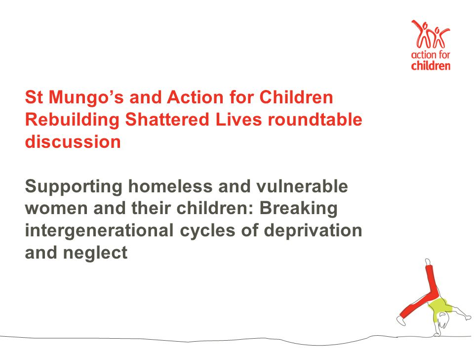 St Mungo's and Action for Children Rebuilding Shattered Lives roundtable discussion Supporting homeless and vulnerable women and their children: Breaking intergenerational cycles of deprivation and neglect