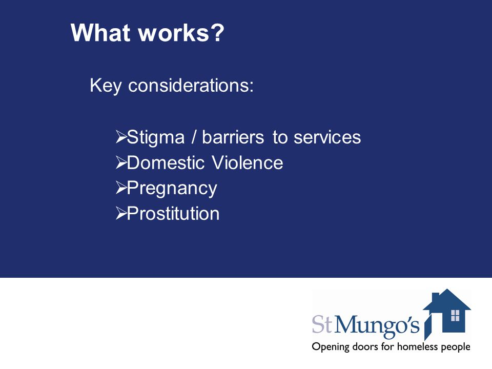 What works? Key considerations:  Stigma / barriers to services  Domestic Violence  Pregnancy  Prostitution