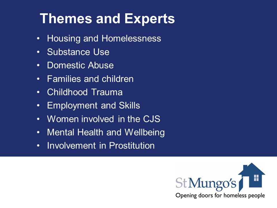 Themes and Experts Housing and Homelessness Substance Use Domestic Abuse Families and children Childhood Trauma Employment and Skills Women involved in the CJS Mental Health and Wellbeing Involvement in Prostitution