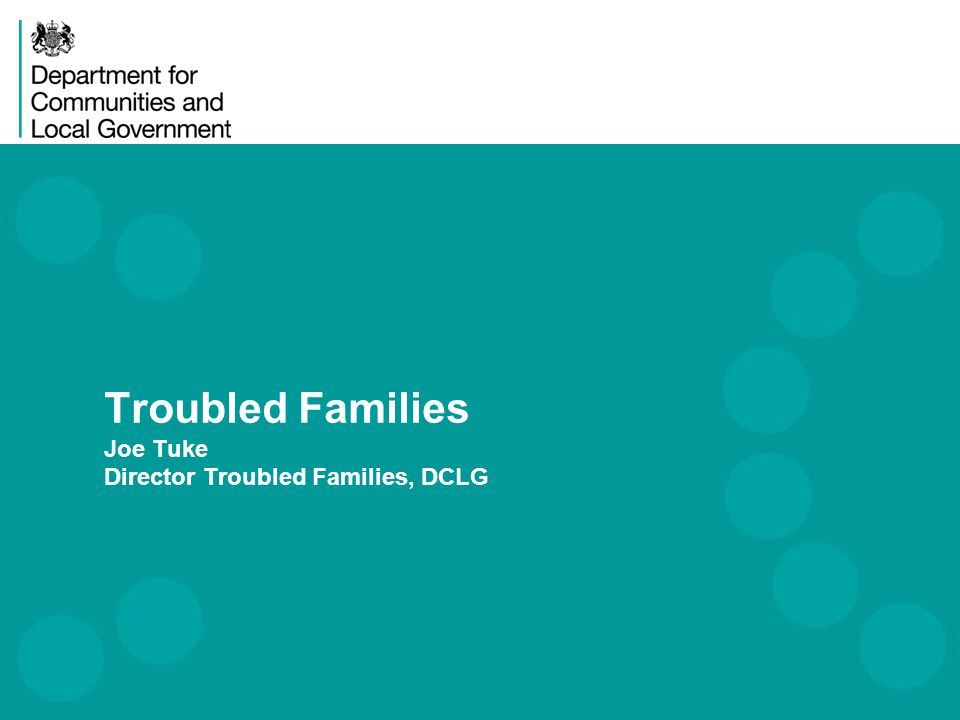 Troubled Families Joe Tuke Director Troubled Families, DCLG