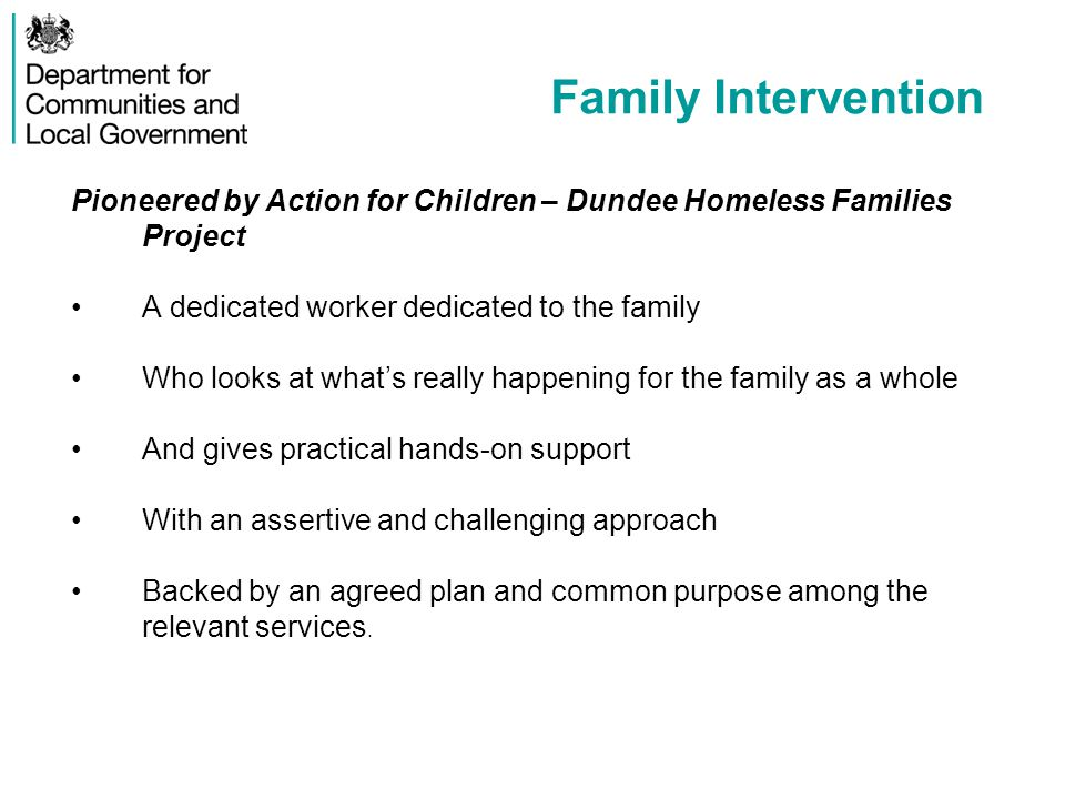 Family Intervention Pioneered by Action for Children – Dundee Homeless Families Project A dedicated worker dedicated to the family Who looks at what's really happening for the family as a whole And gives practical hands-on support With an assertive and challenging approach Backed by an agreed plan and common purpose among the relevant services.