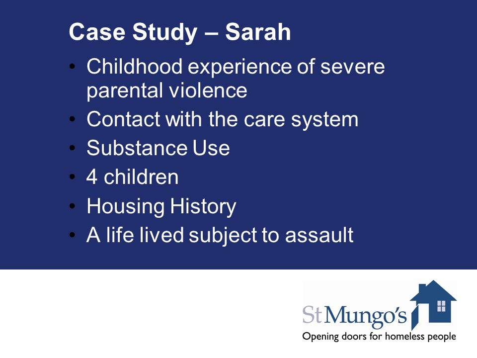 Case Study – Sarah Childhood experience of severe parental violence Contact with the care system Substance Use 4 children Housing History A life lived