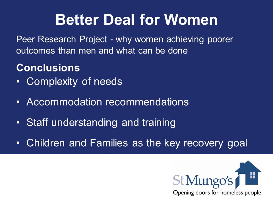 Better Deal for Women Peer Research Project - why women achieving poorer outcomes than men and what can be done Conclusions Complexity of needs Accomm