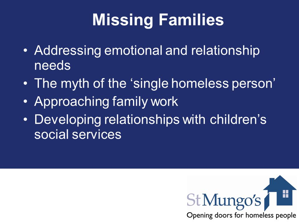 Missing Families Addressing emotional and relationship needs The myth of the 'single homeless person' Approaching family work Developing relationships with children's social services