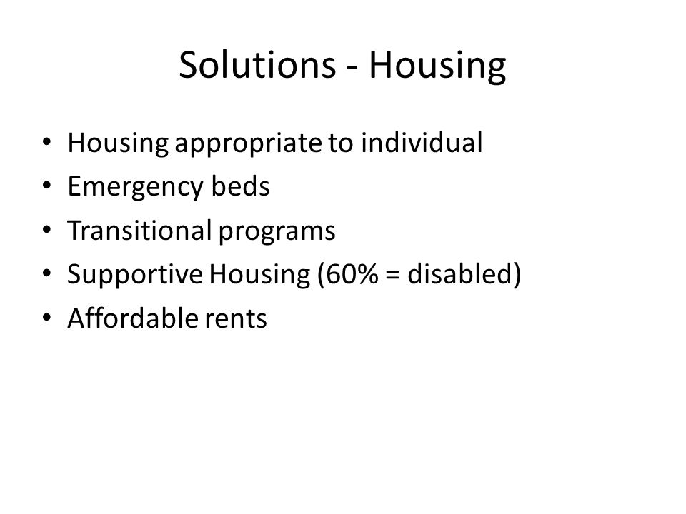 Solutions - Housing Housing appropriate to individual Emergency beds Transitional programs Supportive Housing (60% = disabled) Affordable rents