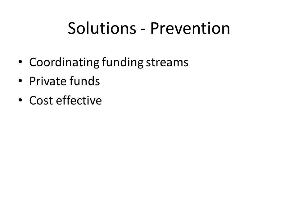 Solutions - Prevention Coordinating funding streams Private funds Cost effective