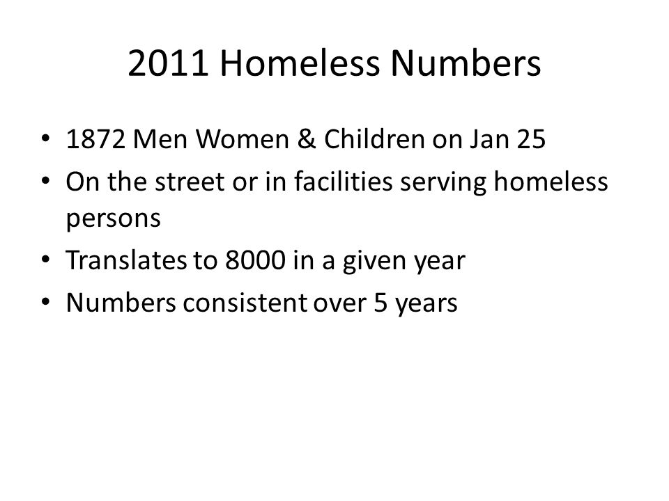2011 Homeless Numbers 1872 Men Women & Children on Jan 25 On the street or in facilities serving homeless persons Translates to 8000 in a given year N