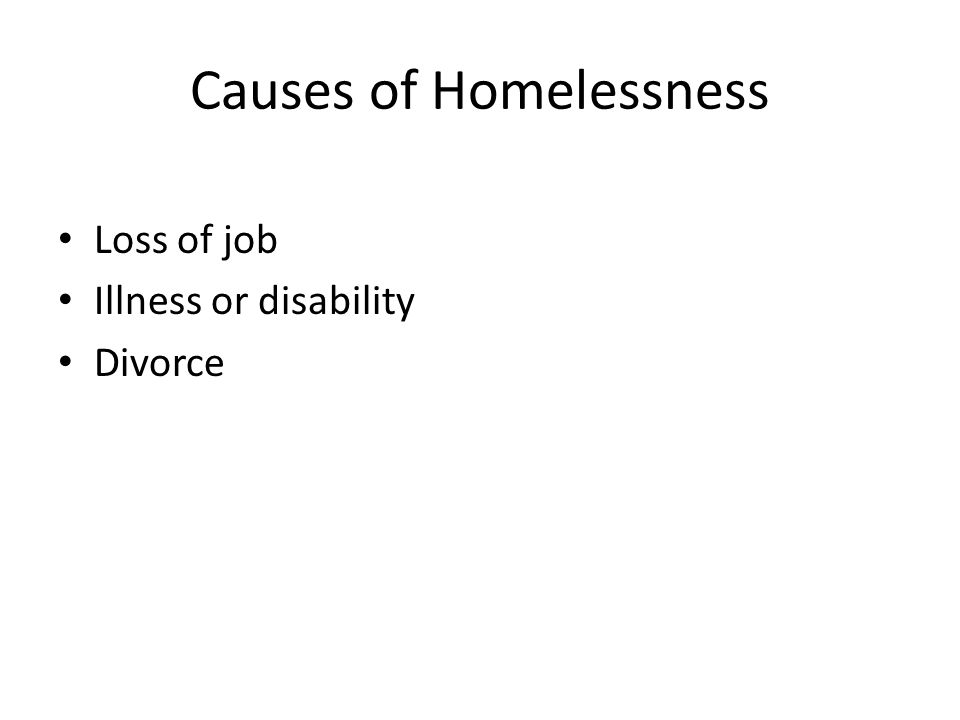 Causes of Homelessness Loss of job Illness or disability Divorce