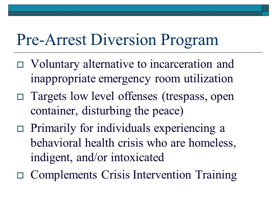 Pre-Arrest Diversion Program  Voluntary alternative to incarceration and inappropriate emergency room utilization  Targets low level offenses (tresp