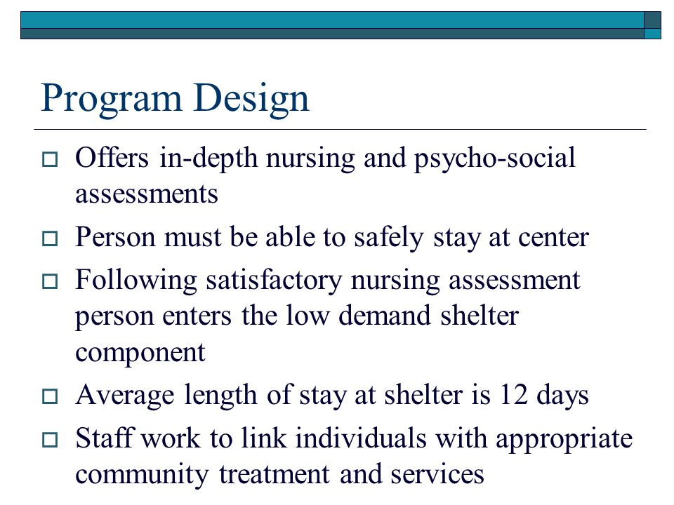 Program Design  Offers in-depth nursing and psycho-social assessments  Person must be able to safely stay at center  Following satisfactory nursing