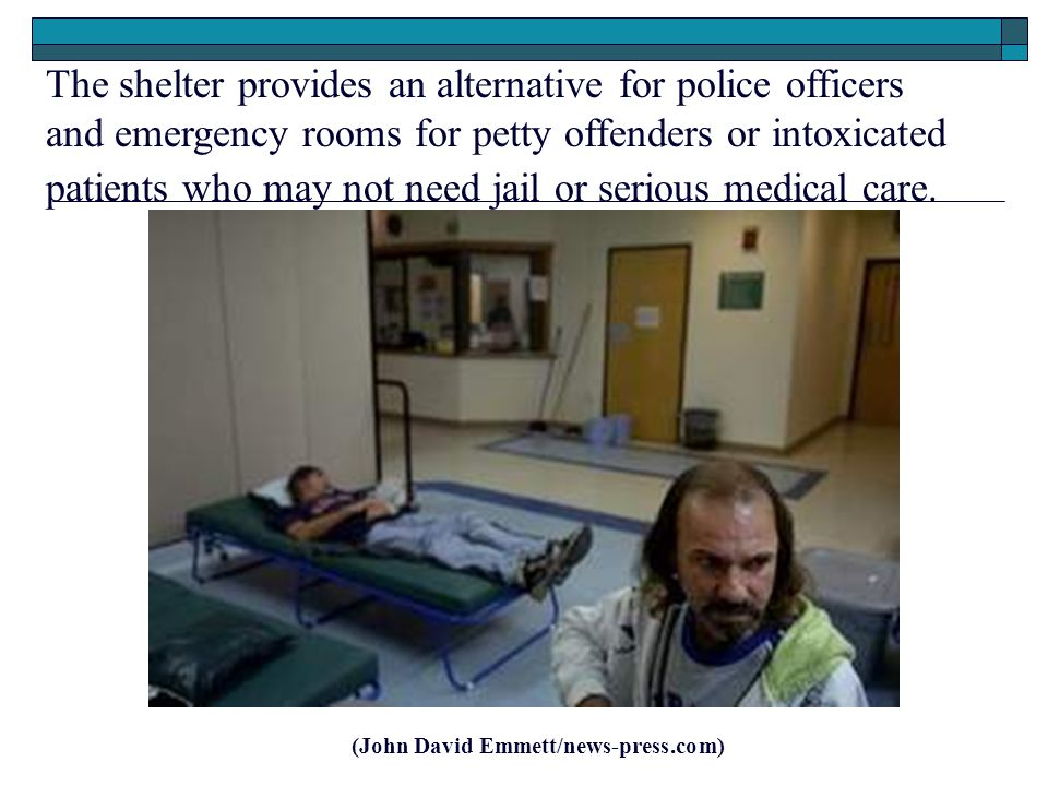 The shelter provides an alternative for police officers and emergency rooms for petty offenders or intoxicated patients who may not need jail or serio