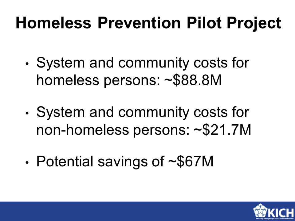 Homeless Prevention Pilot Project System and community costs for homeless persons: ~$88.8M System and community costs for non-homeless persons: ~$21.7M Potential savings of ~$67M