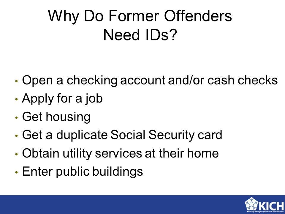 Why Do Former Offenders Need IDs? Open a checking account and/or cash checks Apply for a job Get housing Get a duplicate Social Security card Obtain u