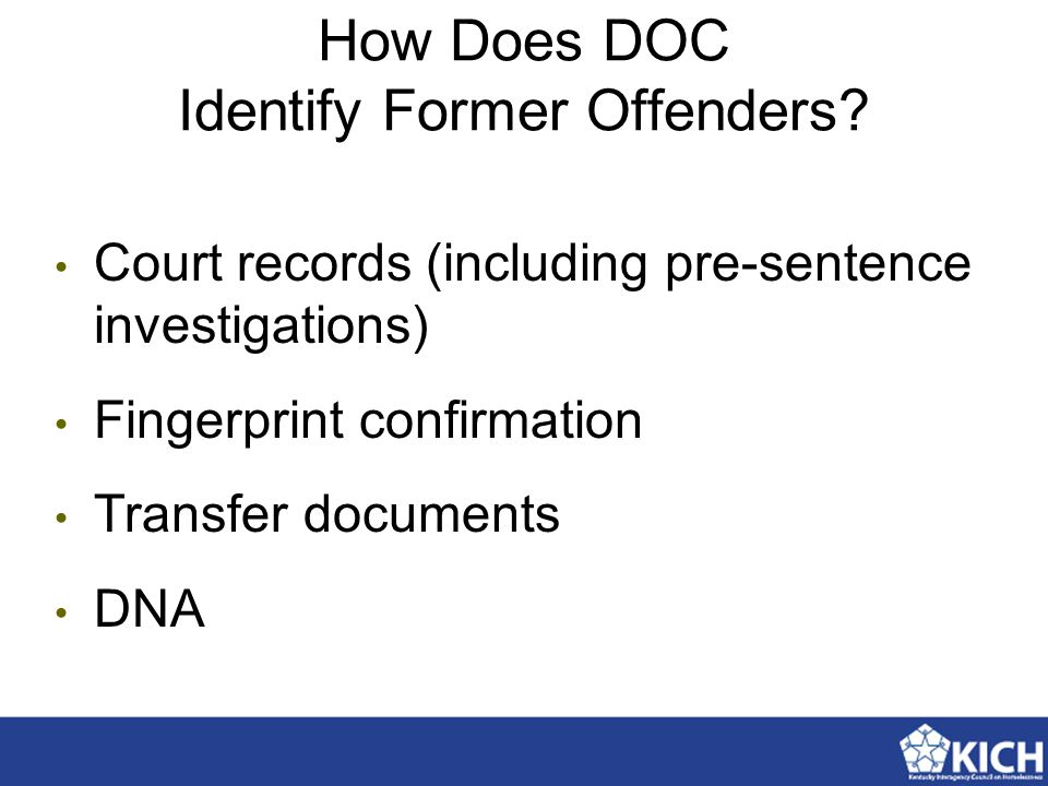 How Does DOC Identify Former Offenders? Court records (including pre-sentence investigations) Fingerprint confirmation Transfer documents DNA