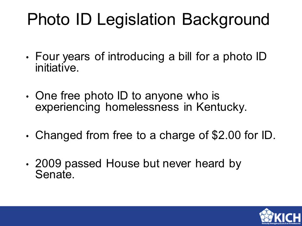 Photo ID Legislation Background Four years of introducing a bill for a photo ID initiative. One free photo ID to anyone who is experiencing homelessne