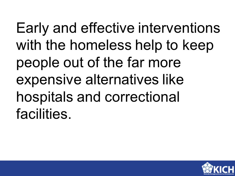 Early and effective interventions with the homeless help to keep people out of the far more expensive alternatives like hospitals and correctional facilities.