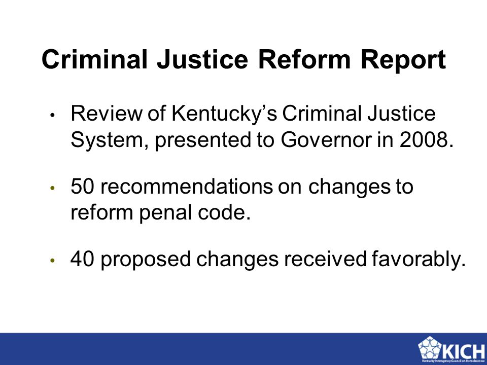 Criminal Justice Reform Report Review of Kentucky's Criminal Justice System, presented to Governor in 2008. 50 recommendations on changes to reform pe