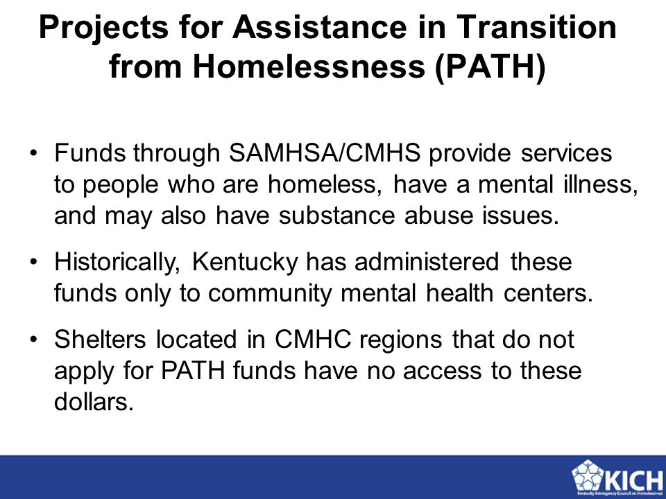 Projects for Assistance in Transition from Homelessness (PATH) Funds through SAMHSA/CMHS provide services to people who are homeless, have a mental illness, and may also have substance abuse issues.
