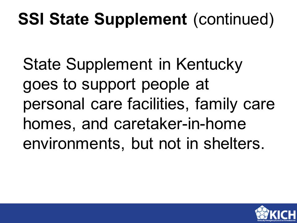 SSI State Supplement (continued) State Supplement in Kentucky goes to support people at personal care facilities, family care homes, and caretaker-in-home environments, but not in shelters.