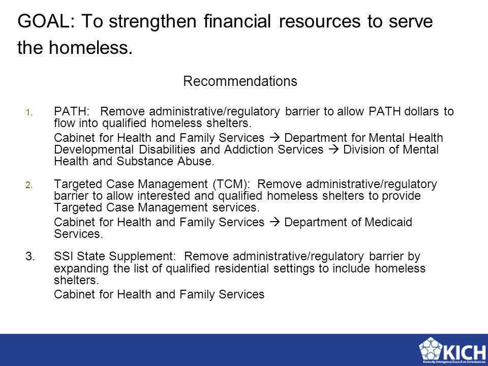 Recommendations 1. PATH: Remove administrative/regulatory barrier to allow PATH dollars to flow into qualified homeless shelters. Cabinet for Health a