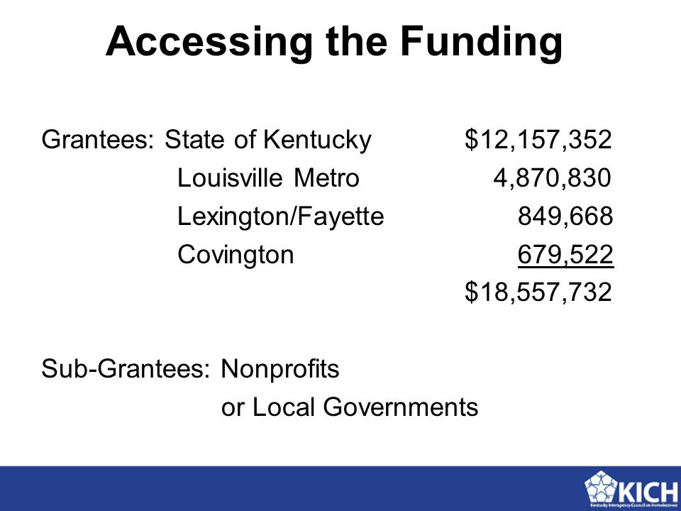 Accessing the Funding Grantees: State of Kentucky $12,157,352 Louisville Metro 4,870,830 Lexington/Fayette849,668 Covington679,522 $18,557,732 Sub-Gra
