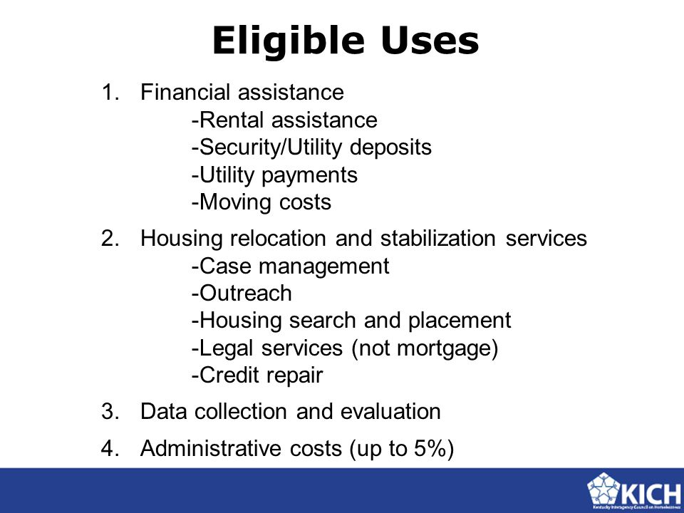 Eligible Uses 1.Financial assistance -Rental assistance -Security/Utility deposits -Utility payments -Moving costs 2.Housing relocation and stabilization services -Case management -Outreach -Housing search and placement -Legal services (not mortgage) -Credit repair 3.
