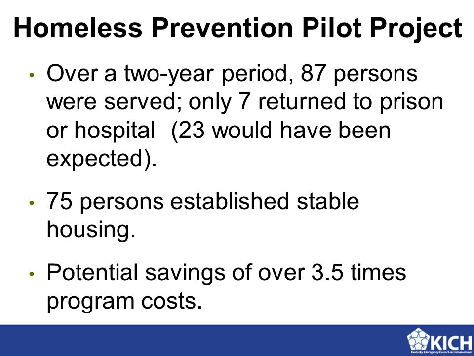 Homeless Prevention Pilot Project Over a two-year period, 87 persons were served; only 7 returned to prison or hospital(23 would have been expected).