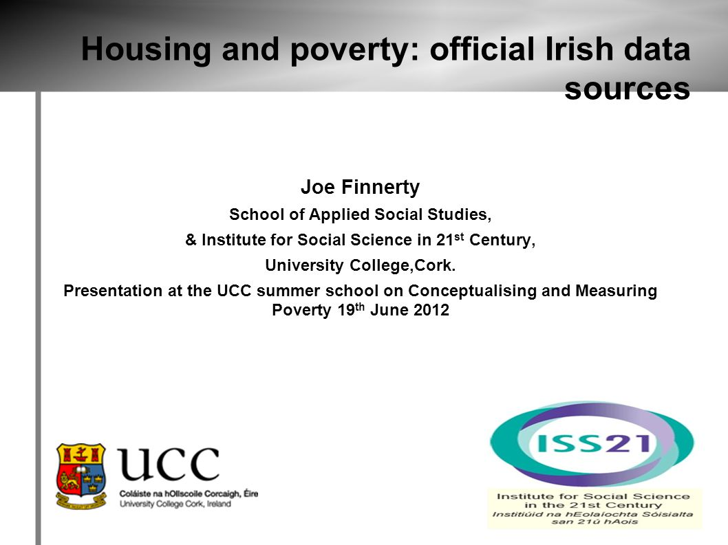 Housing and poverty: official Irish data sources Joe Finnerty School of Applied Social Studies, & Institute for Social Science in 21 st Century, University College,Cork.