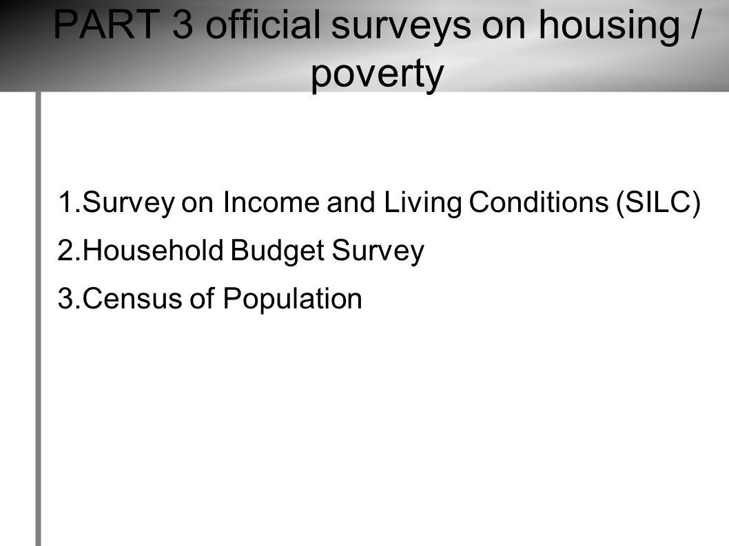 PART 3 official surveys on housing / poverty 1.Survey on Income and Living Conditions (SILC) 2.Household Budget Survey 3.Census of Population