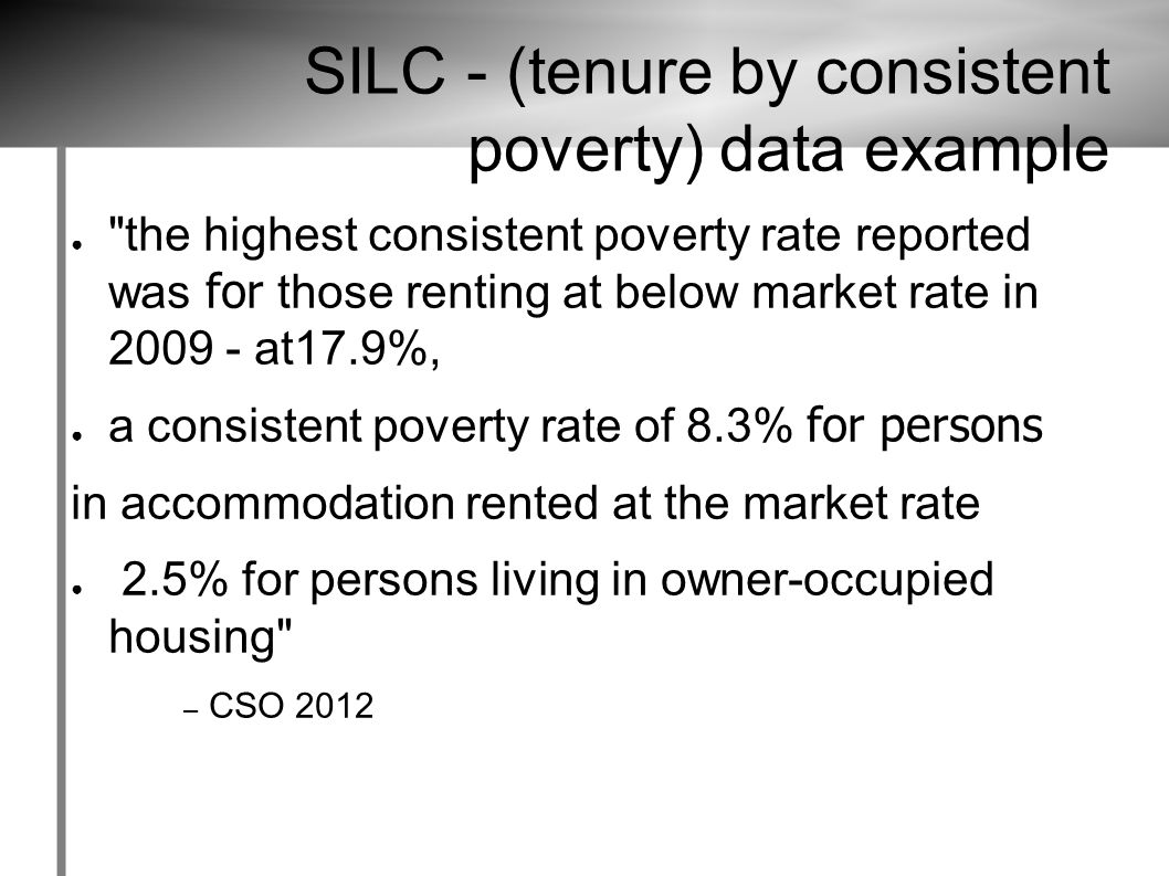 SILC - (tenure by consistent poverty) data example ● the highest consistent poverty rate reported was for those renting at below market rate in 2009 - at17.9%, ● a consistent poverty rate of 8.3% for persons in accommodation rented at the market rate ● 2.5% for persons living in owner-occupied housing – CSO 2012