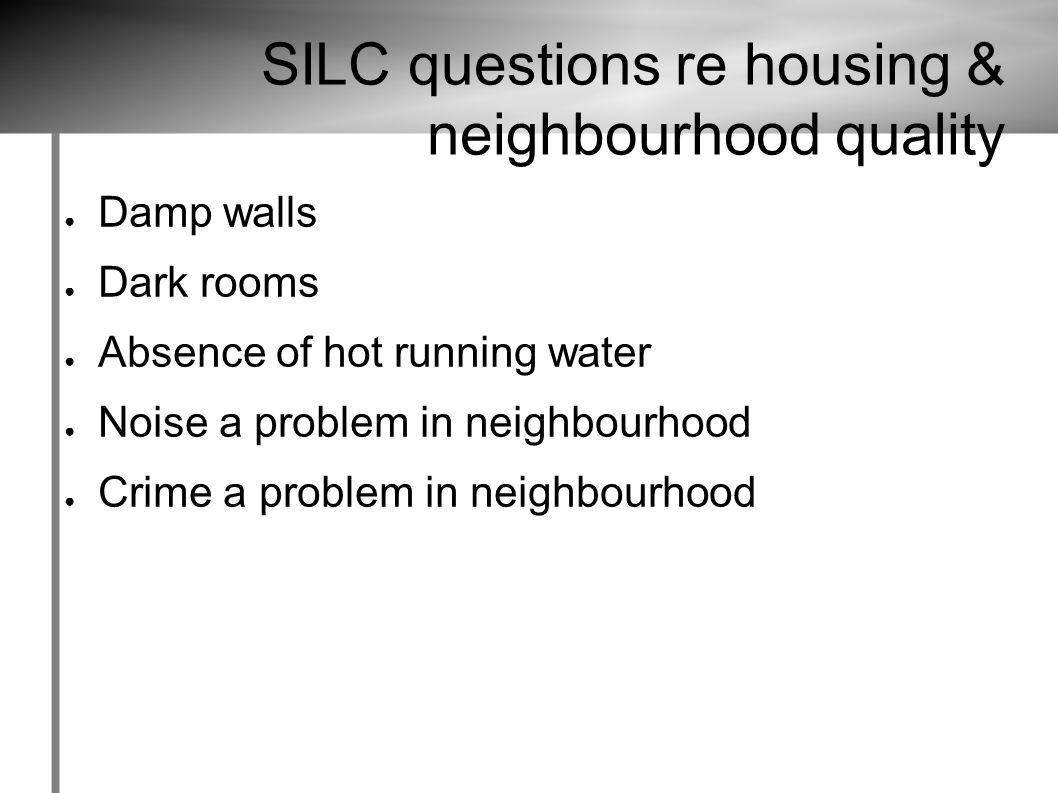 SILC questions re housing & neighbourhood quality ● Damp walls ● Dark rooms ● Absence of hot running water ● Noise a problem in neighbourhood ● Crime a problem in neighbourhood