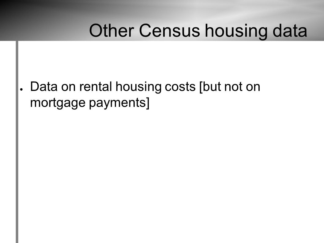 Other Census housing data ● Data on rental housing costs [but not on mortgage payments]