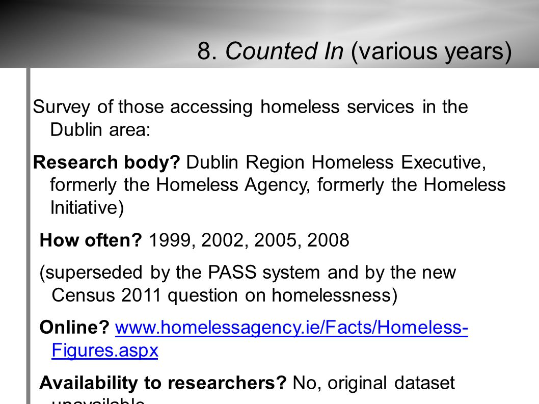 8. Counted In (various years) Survey of those accessing homeless services in the Dublin area: Research body? Dublin Region Homeless Executive, formerl